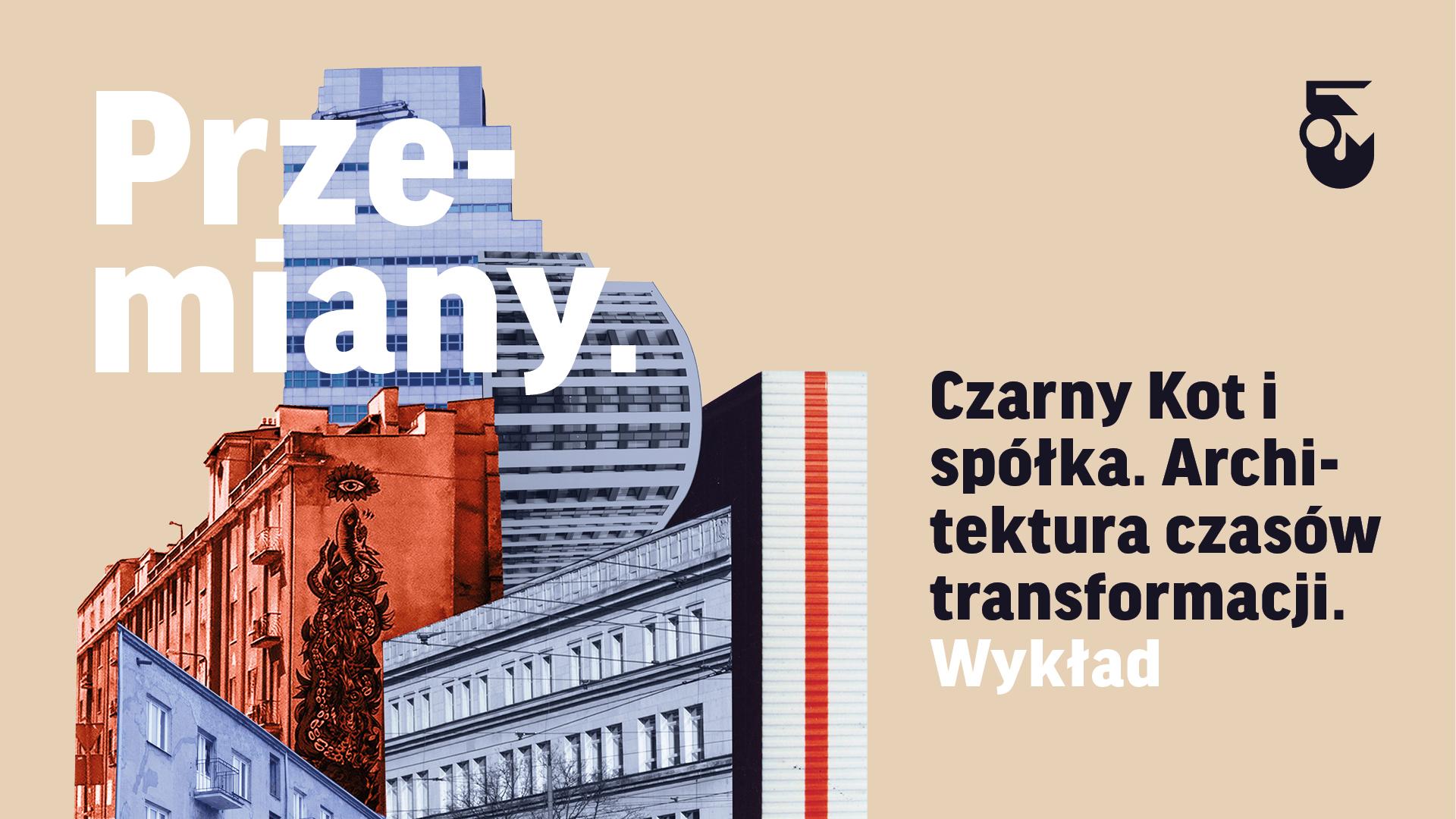 Grafika. Na jasnym tle po prawej kolaż zrobiony ze zdjęć budynków. Nad nim tekst Przemiany. Obok tekst: Czarny Kot i spółka. Architektura czasów transformacji.
