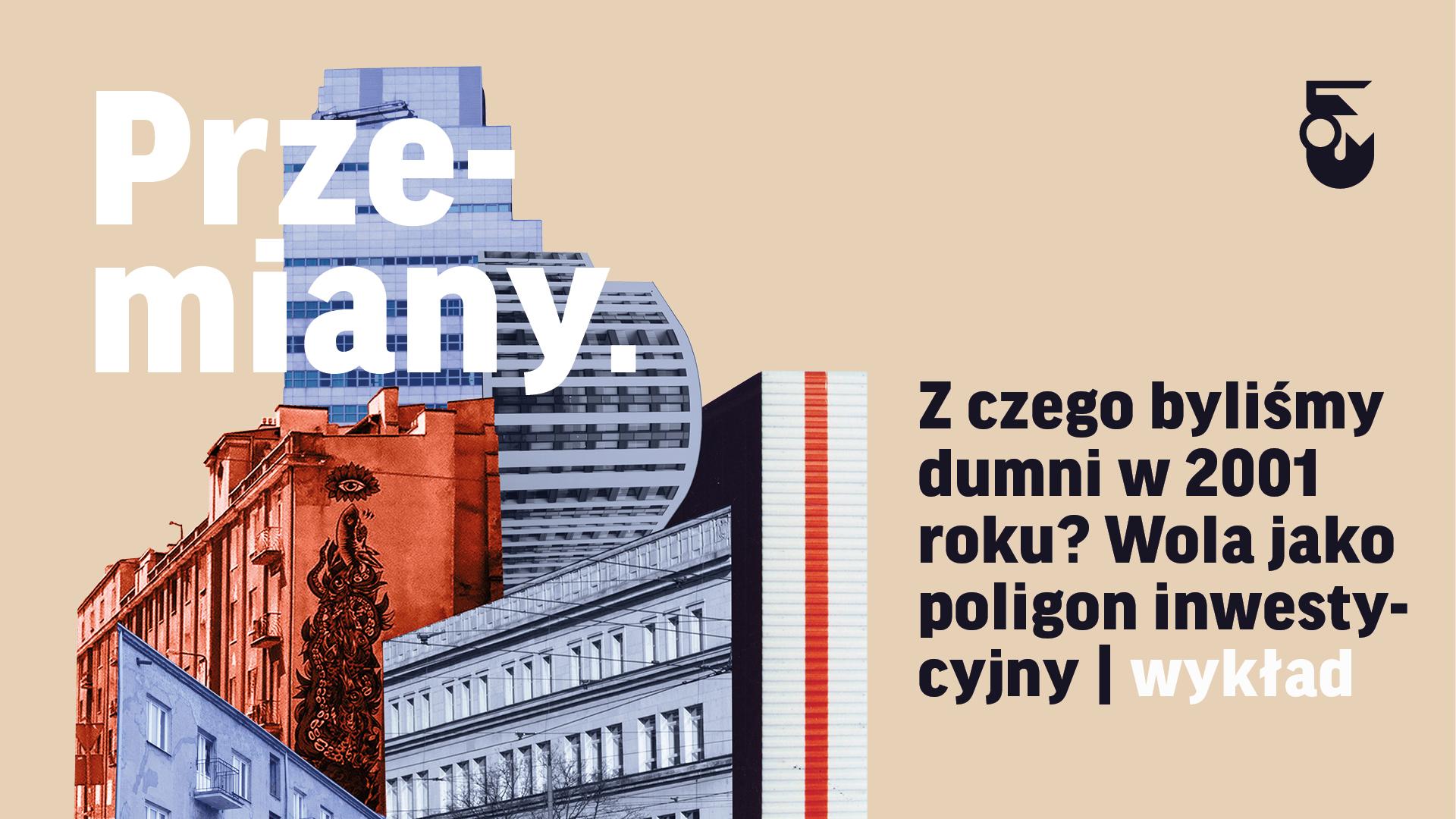 Grafika. Na jasnym tle po prawej kolaż zrobiony ze zdjęć budynków. Nad nim tekst Przemiany. Obok tekst: Z czego byliśmy dumni w 2001 roku? Wola jako poligon inwestycyjny. Wykład.